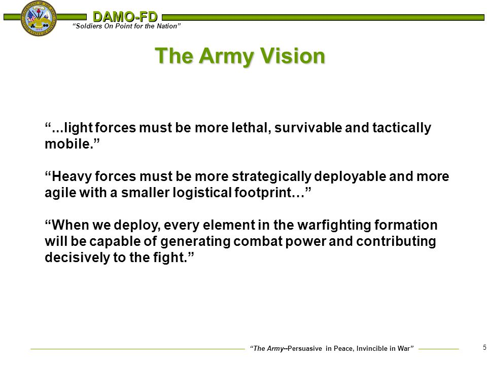 """The Army--Persuasive in Peace, Invincible in War"" ""Soldiers On Point for the Nation"" DAMO-FD 5 The Army Vision ""...light forces must be more lethal,"