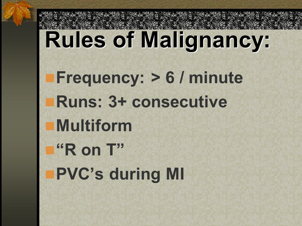 "Rules of Malignancy: Frequency: > 6 / minute Runs: 3+ consecutive Multiform ""R on T"" PVC's during MI"