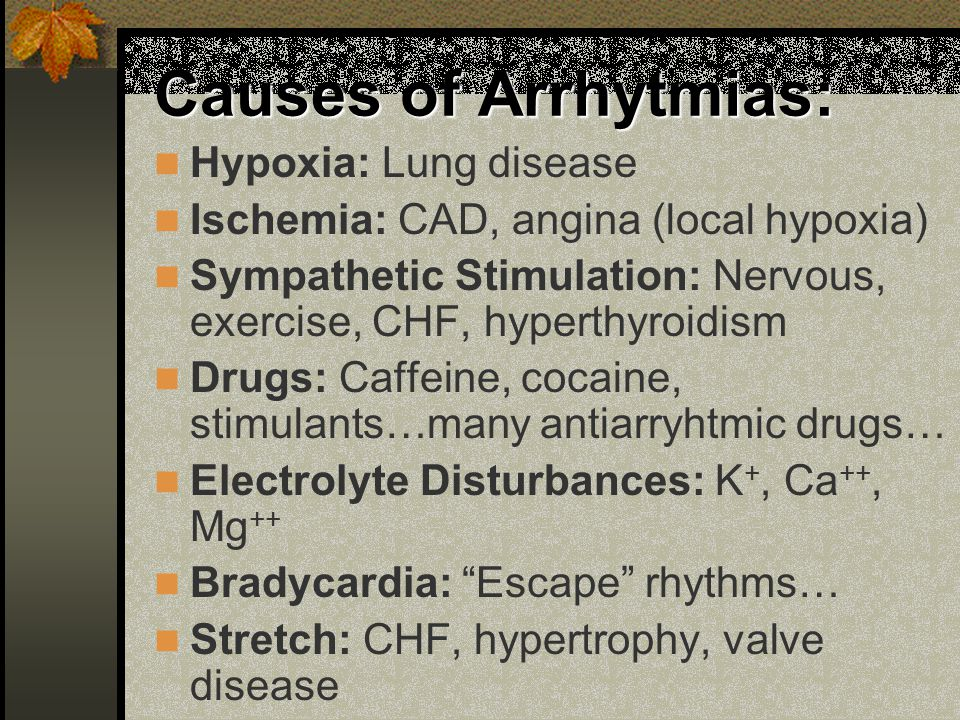 Causes of Arrhytmias: Hypoxia: Lung disease Ischemia: CAD, angina (local hypoxia) Sympathetic Stimulation: Nervous, exercise, CHF, hyperthyroidism Dru