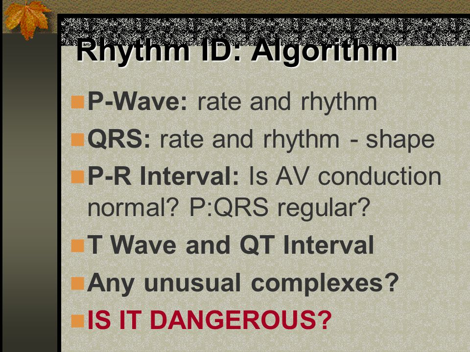 Rhythm ID: Algorithm P-Wave: rate and rhythm QRS: rate and rhythm - shape P-R Interval: Is AV conduction normal? P:QRS regular? T Wave and QT Interval