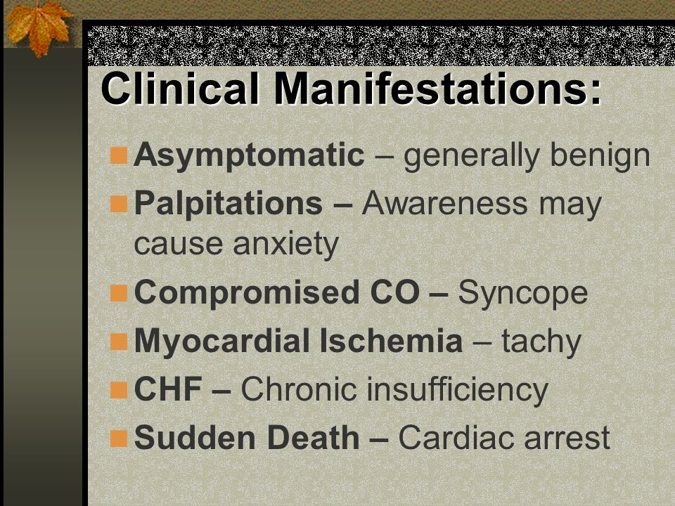 Clinical Manifestations: Asymptomatic – generally benign Palpitations – Awareness may cause anxiety Compromised CO – Syncope Myocardial Ischemia – tac