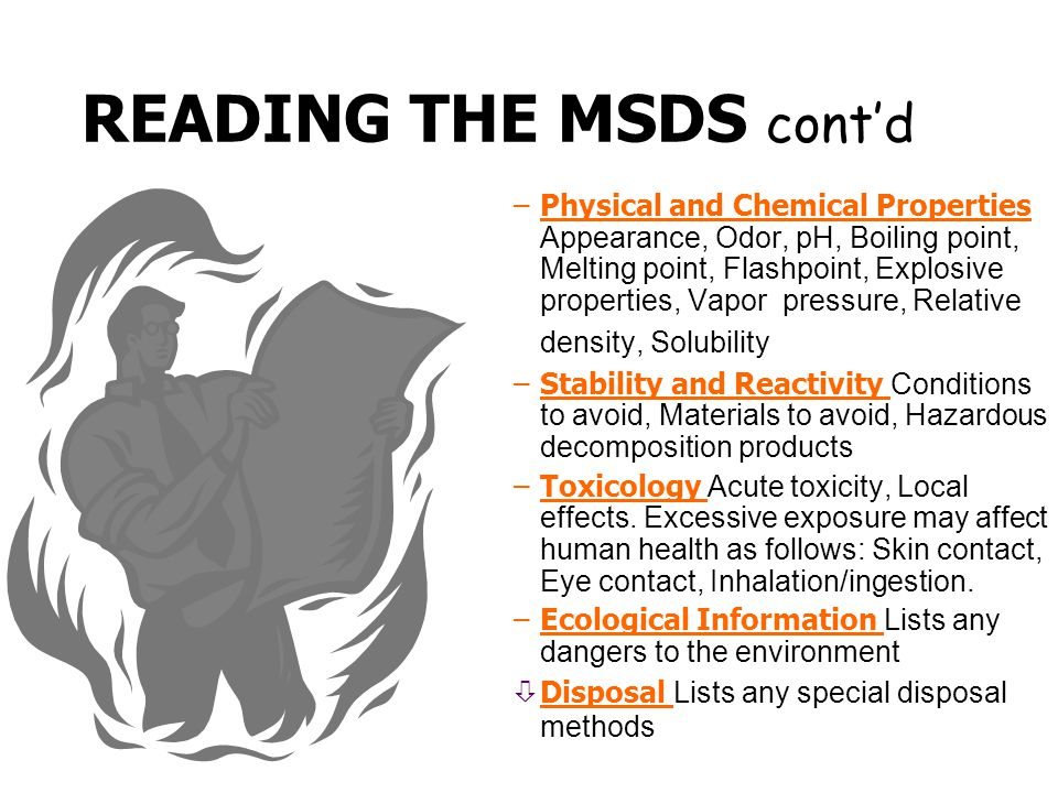  READING THE MSDS cont'd –Fire Fighting Suitable extinguishing media, Unsuitable extinguishing media, Special hazards in fire, Required special prote