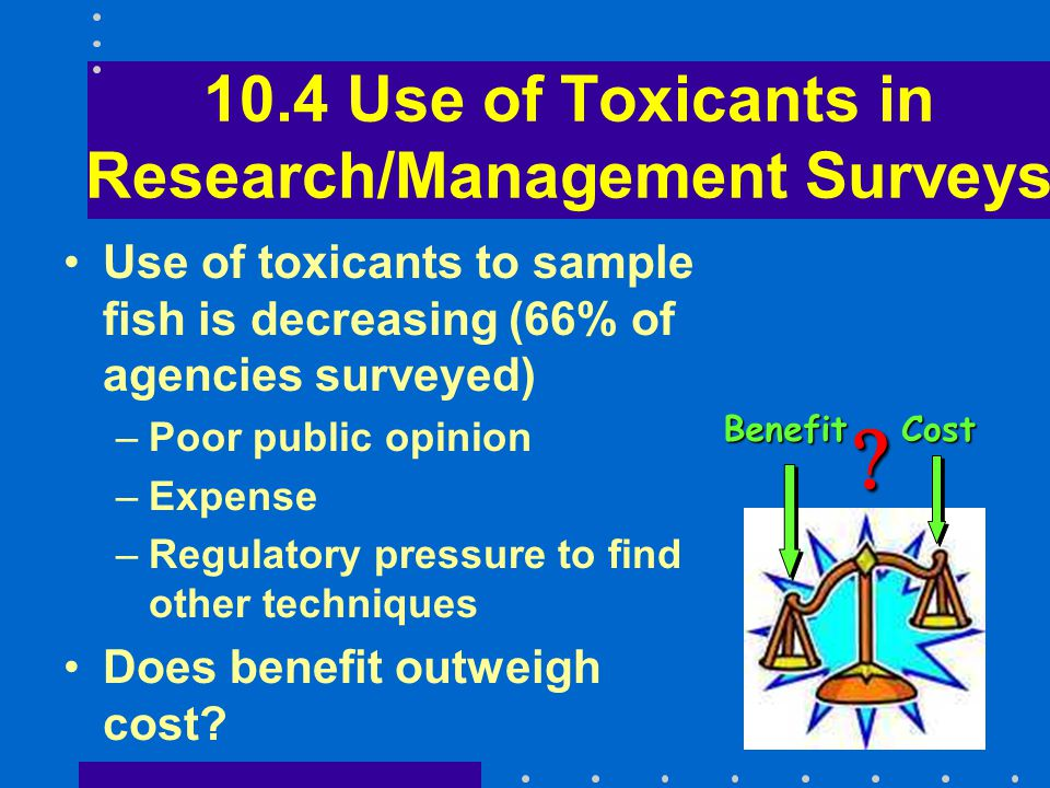 10.4 Use of Toxicants in Research/Management Surveys Use of toxicants to sample fish is decreasing (66% of agencies surveyed) –Poor public opinion –Expense –Regulatory pressure to find other techniques Does benefit outweigh cost.