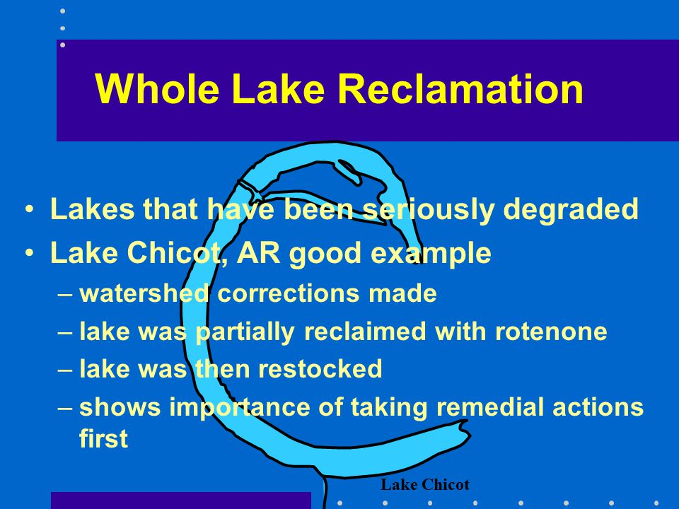 Whole Lake Reclamation Lakes that have been seriously degraded Lake Chicot, AR good example –watershed corrections made –lake was partially reclaimed with rotenone –lake was then restocked –shows importance of taking remedial actions first Lake Chicot