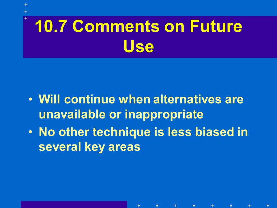 10.7 Comments on Future Use Will continue when alternatives are unavailable or inappropriate No other technique is less biased in several key areas