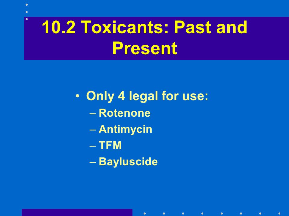 10.2 Toxicants: Past and Present Only 4 legal for use: –Rotenone –Antimycin –TFM –Bayluscide