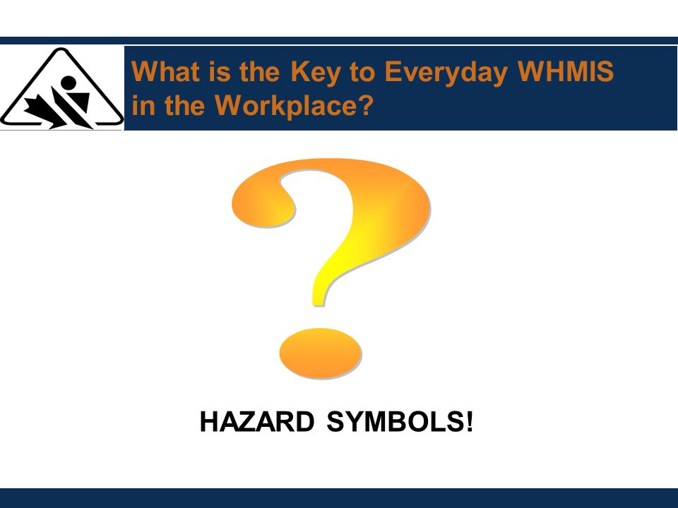 What is the Key to Everyday WHMIS in the Workplace? HAZARD SYMBOLS!