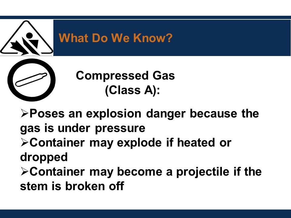 What Do We Know? Compressed Gas (Class A):  Poses an explosion danger because the gas is under pressure  Container may explode if heated or dropped