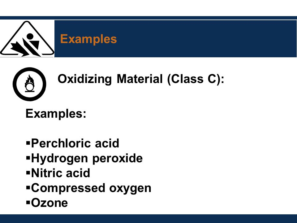 Examples Oxidizing Material (Class C): Examples:  Perchloric acid  Hydrogen peroxide  Nitric acid  Compressed oxygen  Ozone