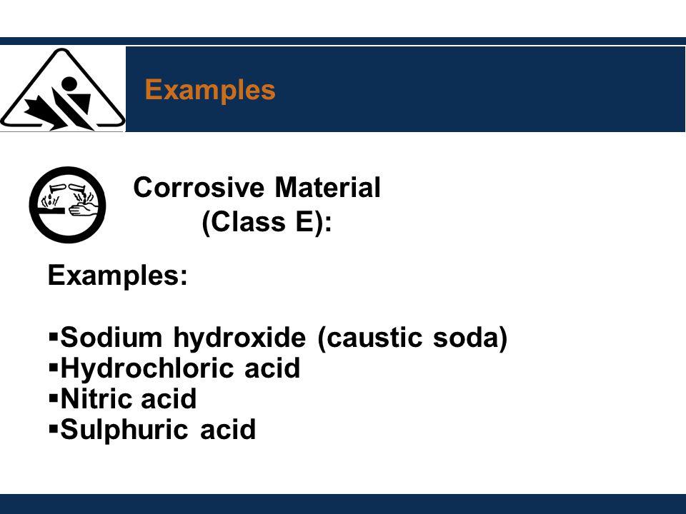 Examples Corrosive Material (Class E): Examples:  Sodium hydroxide (caustic soda)  Hydrochloric acid  Nitric acid  Sulphuric acid