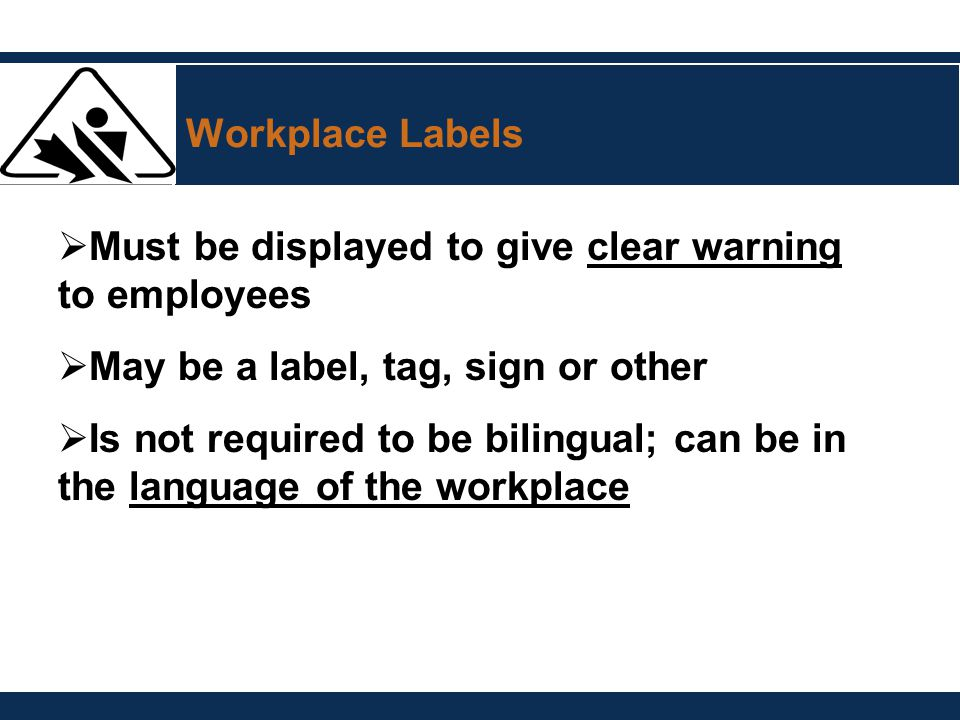 Workplace Labels  Must be displayed to give clear warning to employees  May be a label, tag, sign or other  Is not required to be bilingual; can be
