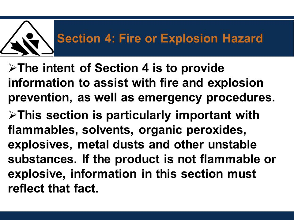 Section 4: Fire or Explosion Hazard  The intent of Section 4 is to provide information to assist with fire and explosion prevention, as well as emerg