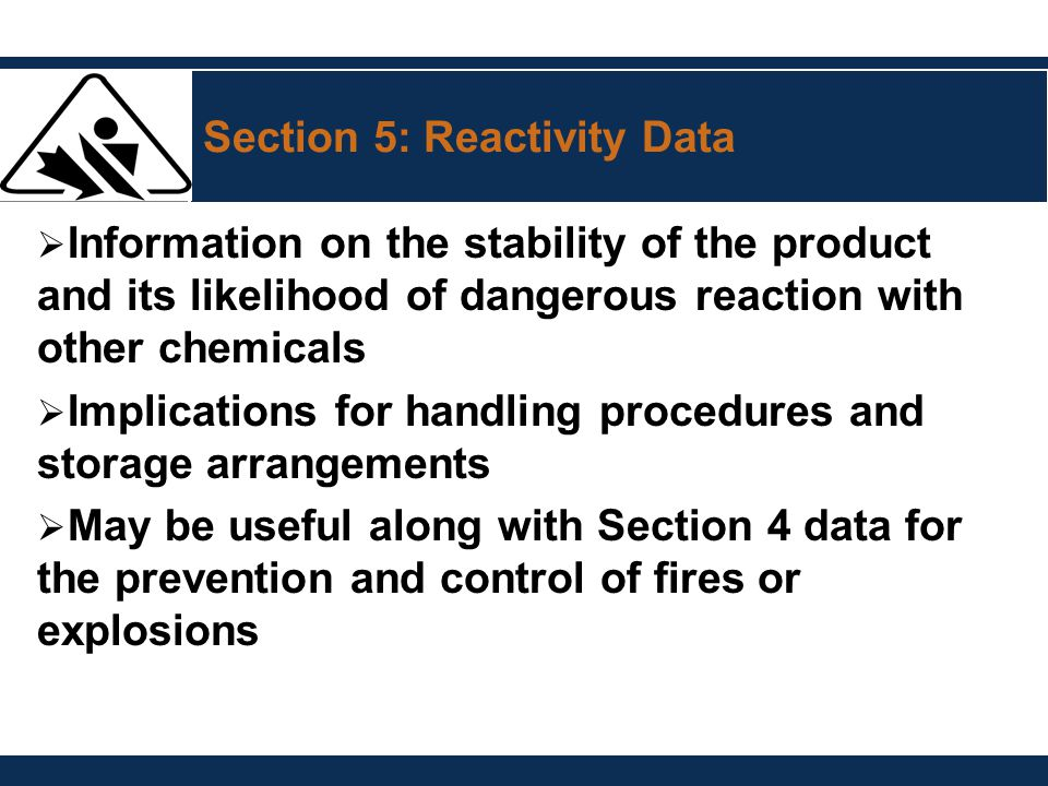 Section 5: Reactivity Data  Information on the stability of the product and its likelihood of dangerous reaction with other chemicals  Implications