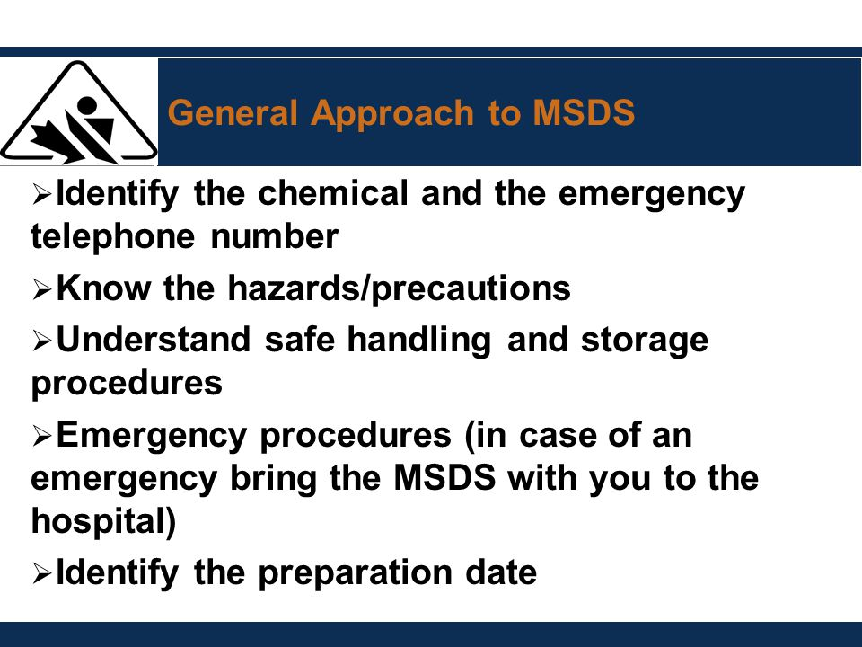 General Approach to MSDS  Identify the chemical and the emergency telephone number  Know the hazards/precautions  Understand safe handling and stor
