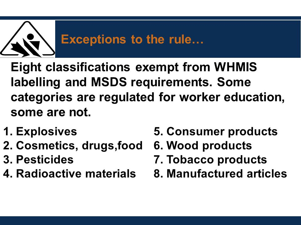 Exceptions to the rule… Eight classifications exempt from WHMIS labelling and MSDS requirements. Some categories are regulated for worker education, s