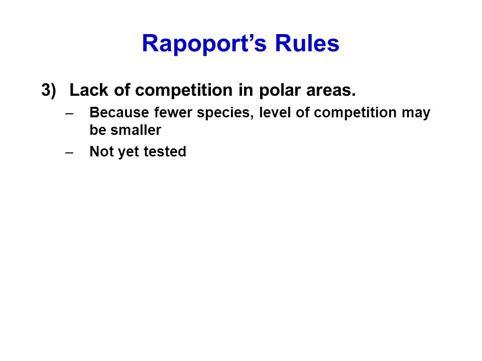 Rapoport's Rules 3)Lack of competition in polar areas. –Because fewer species, level of competition may be smaller –Not yet tested