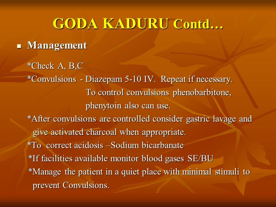GODA KADURU Contd… Management Management *Check A, B,C *Convulsions - Diazepam 5-10 IV. Repeat if necessary. To control convulsions phenobarbitone, To