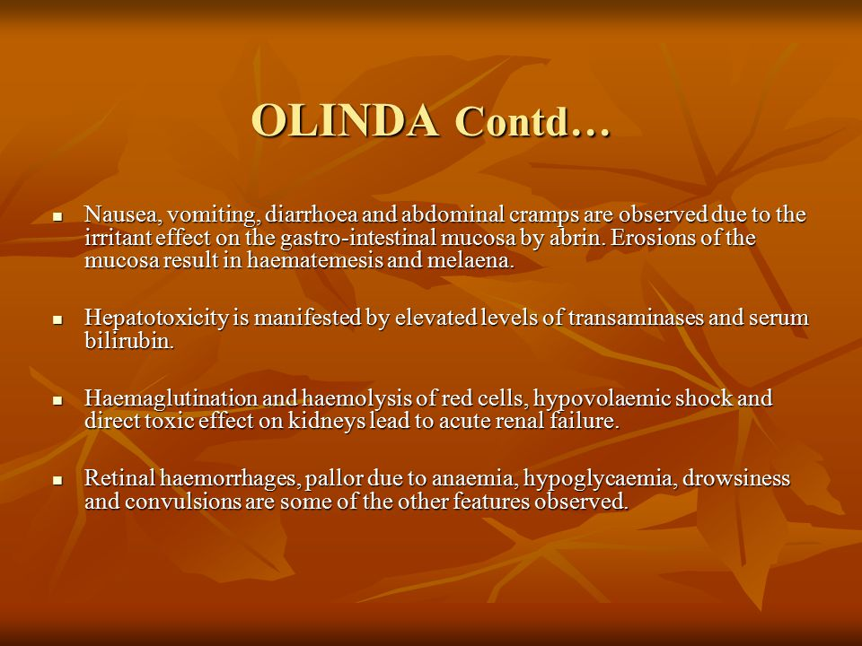 OLINDA Contd… Nausea, vomiting, diarrhoea and abdominal cramps are observed due to the irritant effect on the gastro-intestinal mucosa by abrin.