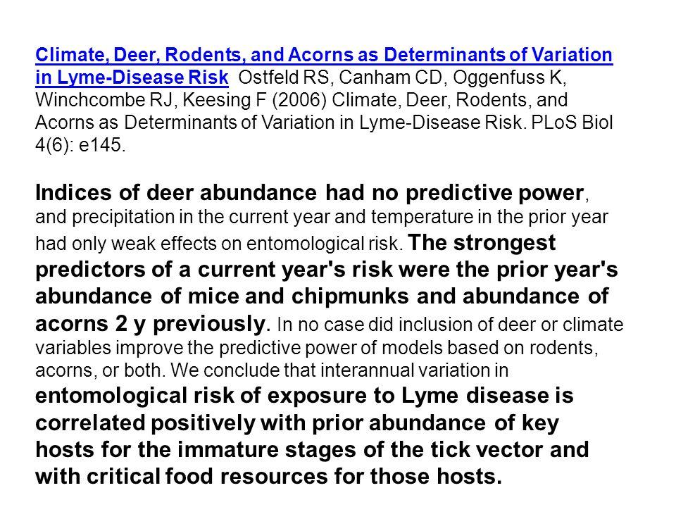Climate, Deer, Rodents, and Acorns as Determinants of Variation in Lyme-Disease RiskClimate, Deer, Rodents, and Acorns as Determinants of Variation in Lyme-Disease Risk Ostfeld RS, Canham CD, Oggenfuss K, Winchcombe RJ, Keesing F (2006) Climate, Deer, Rodents, and Acorns as Determinants of Variation in Lyme-Disease Risk.