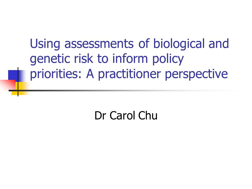 Using assessments of biological and genetic risk to inform policy priorities: A practitioner perspective Dr Carol Chu
