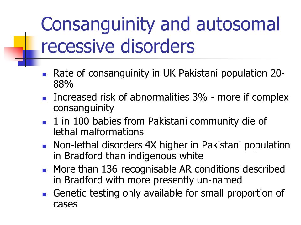 Consanguinity and autosomal recessive disorders Rate of consanguinity in UK Pakistani population 20- 88% Increased risk of abnormalities 3% - more if complex consanguinity 1 in 100 babies from Pakistani community die of lethal malformations Non-lethal disorders 4X higher in Pakistani population in Bradford than indigenous white More than 136 recognisable AR conditions described in Bradford with more presently un-named Genetic testing only available for small proportion of cases