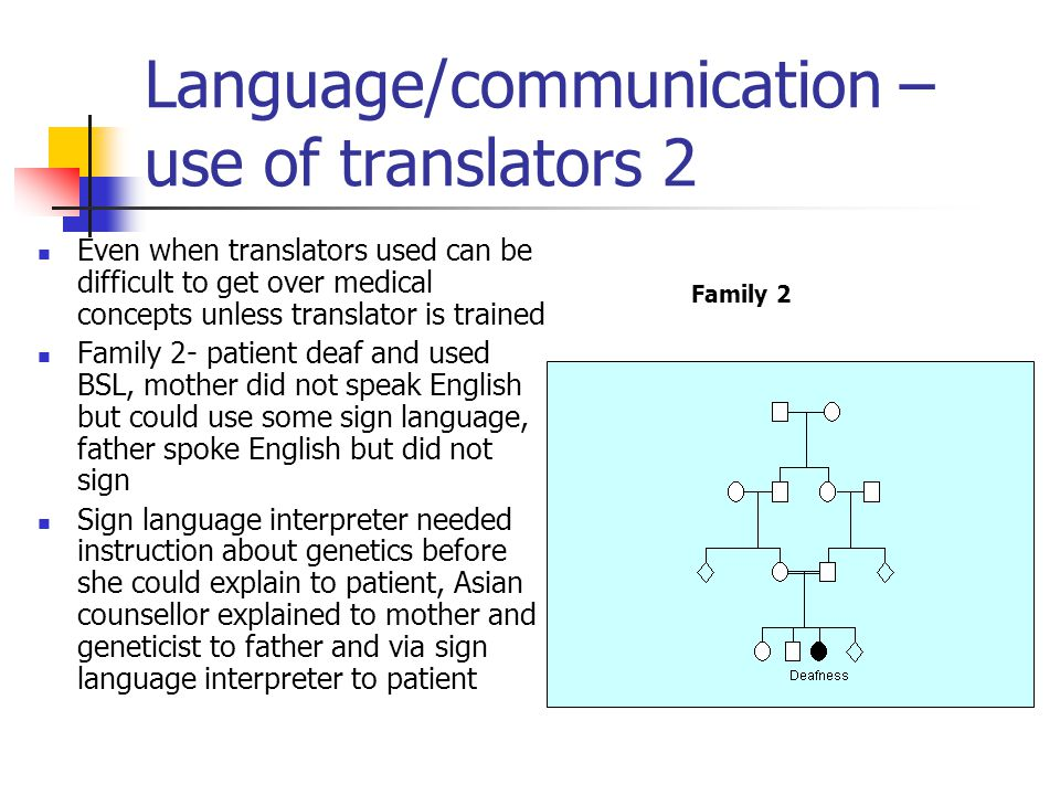 Language/communication – use of translators 2 Even when translators used can be difficult to get over medical concepts unless translator is trained Family 2- patient deaf and used BSL, mother did not speak English but could use some sign language, father spoke English but did not sign Sign language interpreter needed instruction about genetics before she could explain to patient, Asian counsellor explained to mother and geneticist to father and via sign language interpreter to patient Family 2