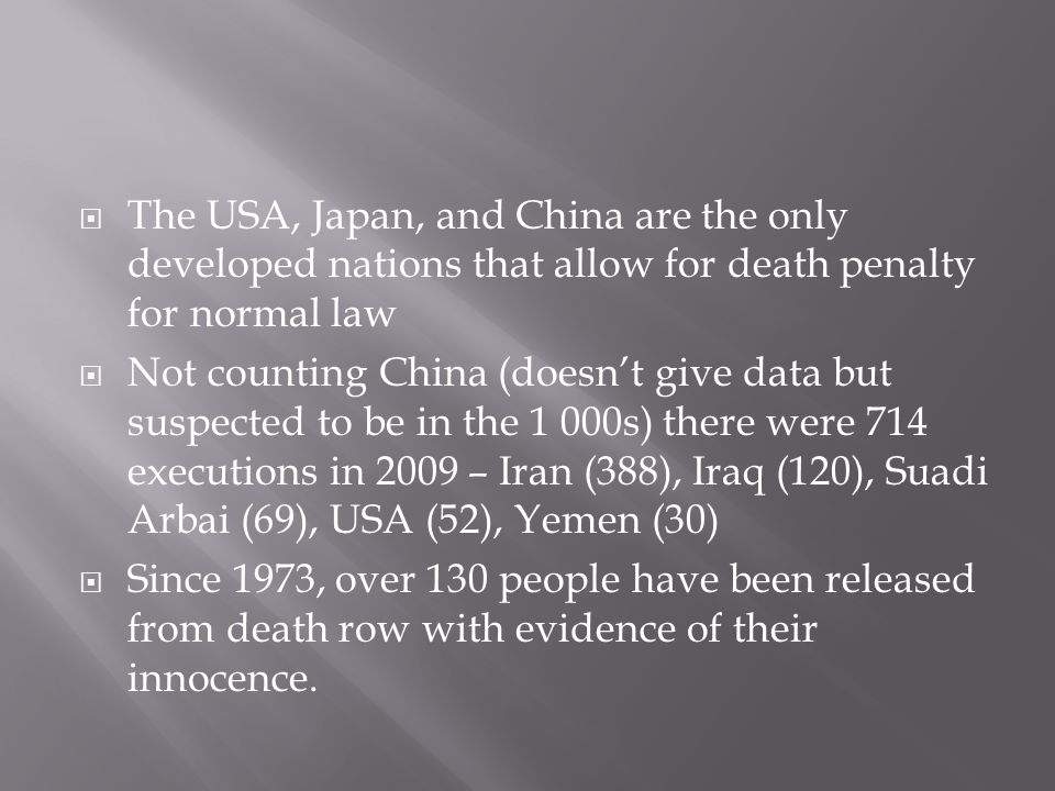  The USA, Japan, and China are the only developed nations that allow for death penalty for normal law  Not counting China (doesn't give data but suspected to be in the 1 000s) there were 714 executions in 2009 – Iran (388), Iraq (120), Suadi Arbai (69), USA (52), Yemen (30)  Since 1973, over 130 people have been released from death row with evidence of their innocence.
