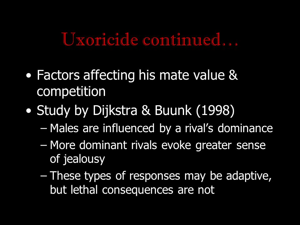 Uxoricide continued… Factors affecting his mate value & competition Study by Dijkstra & Buunk (1998) –Males are influenced by a rival's dominance –Mor
