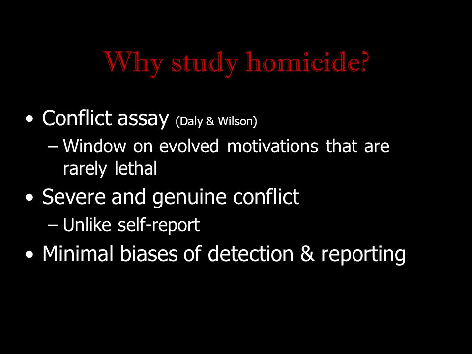 Why study homicide? Conflict assay (Daly & Wilson) –Window on evolved motivations that are rarely lethal Severe and genuine conflict –Unlike self-repo