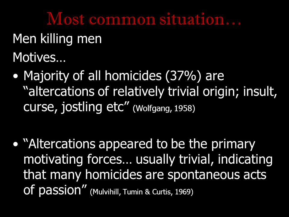"Most common situation… Men killing men Motives… Majority of all homicides (37%) are ""altercations of relatively trivial origin; insult, curse, jostlin"