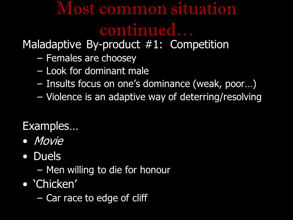 Most common situation continued… Maladaptive By-product #1: Competition –Females are choosey –Look for dominant male –Insults focus on one's dominance