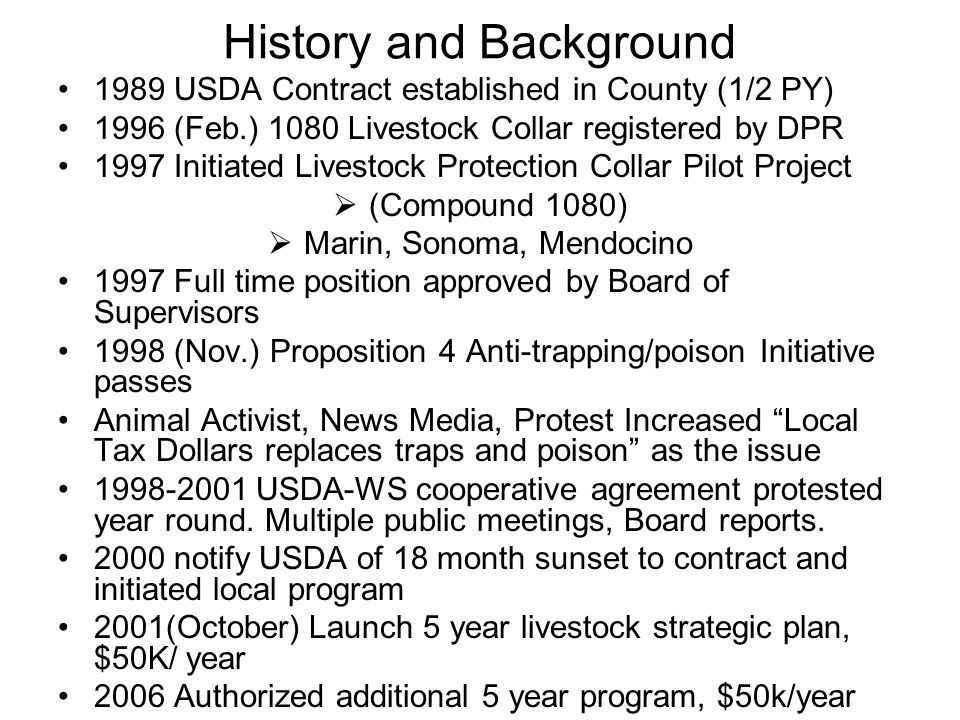History and Background 1989 USDA Contract established in County (1/2 PY) 1996 (Feb.) 1080 Livestock Collar registered by DPR 1997 Initiated Livestock Protection Collar Pilot Project  (Compound 1080)  Marin, Sonoma, Mendocino 1997 Full time position approved by Board of Supervisors 1998 (Nov.) Proposition 4 Anti-trapping/poison Initiative passes Animal Activist, News Media, Protest Increased Local Tax Dollars replaces traps and poison as the issue 1998-2001 USDA-WS cooperative agreement protested year round.