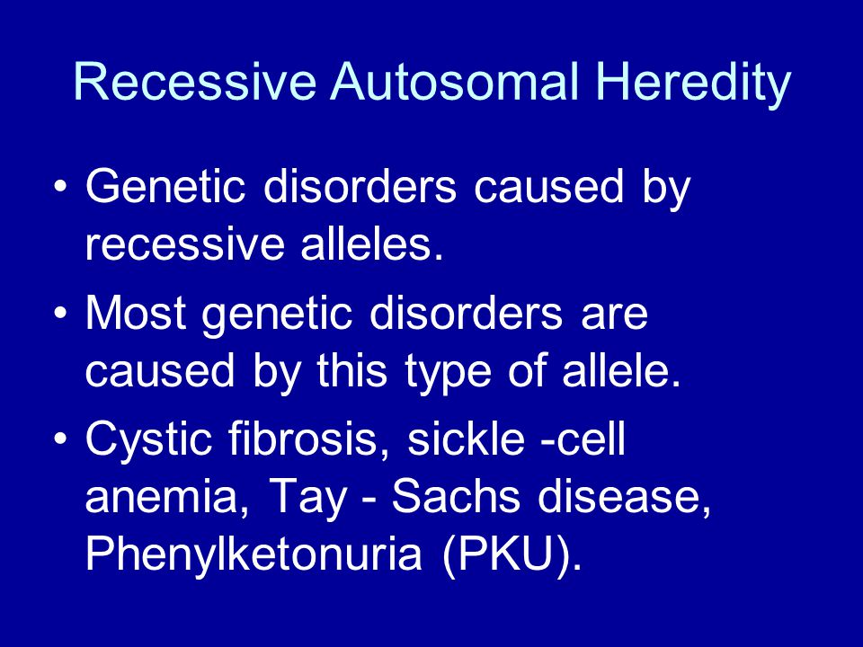 Recessive Autosomal Heredity Genetic disorders caused by recessive alleles. Most genetic disorders are caused by this type of allele. Cystic fibrosis,