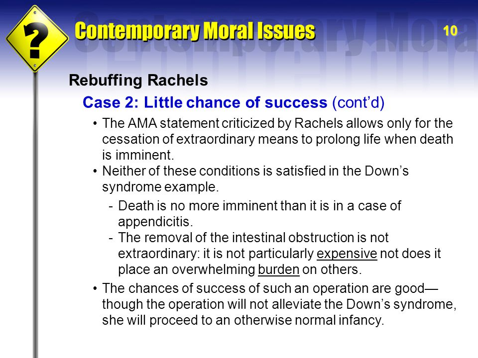 10 Rebuffing Rachels Case 2: Little chance of success (cont'd) The AMA statement criticized by Rachels allows only for the cessation of extraordinary means to prolong life when death is imminent.