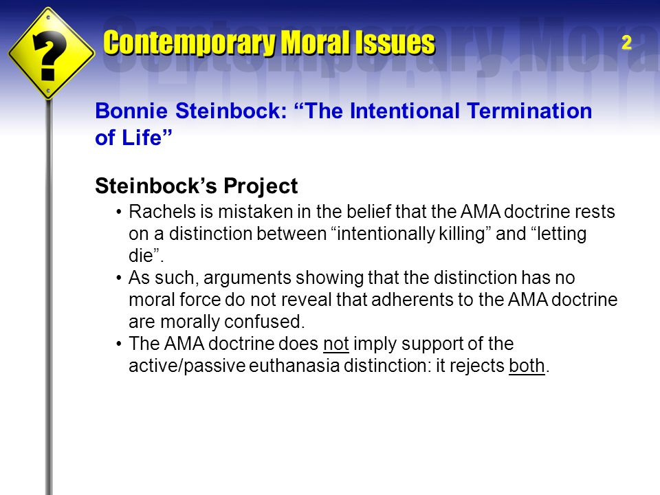 2 Steinbock's Project Rachels is mistaken in the belief that the AMA doctrine rests on a distinction between intentionally killing and letting die .