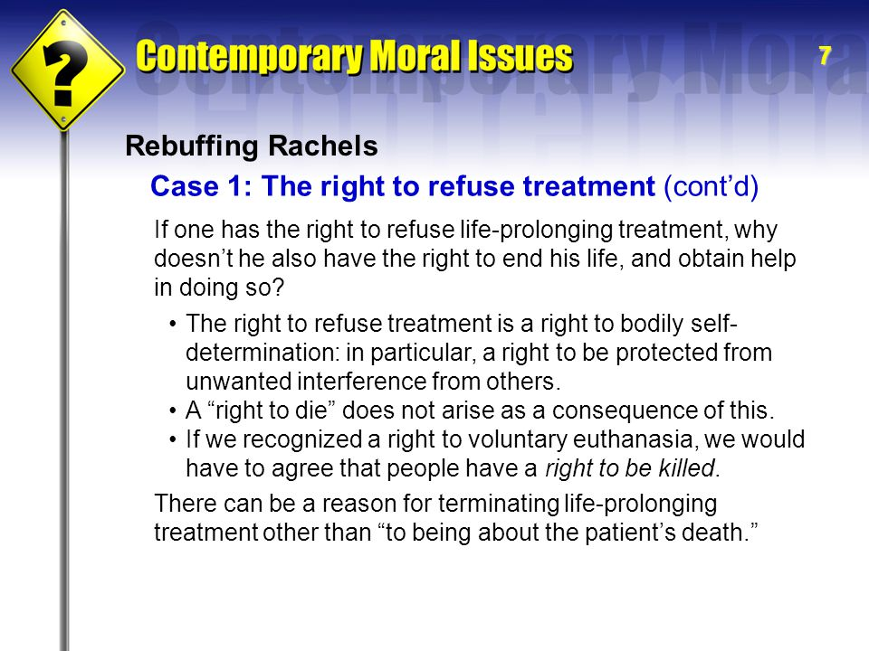7 Rebuffing Rachels If one has the right to refuse life-prolonging treatment, why doesn't he also have the right to end his life, and obtain help in doing so.