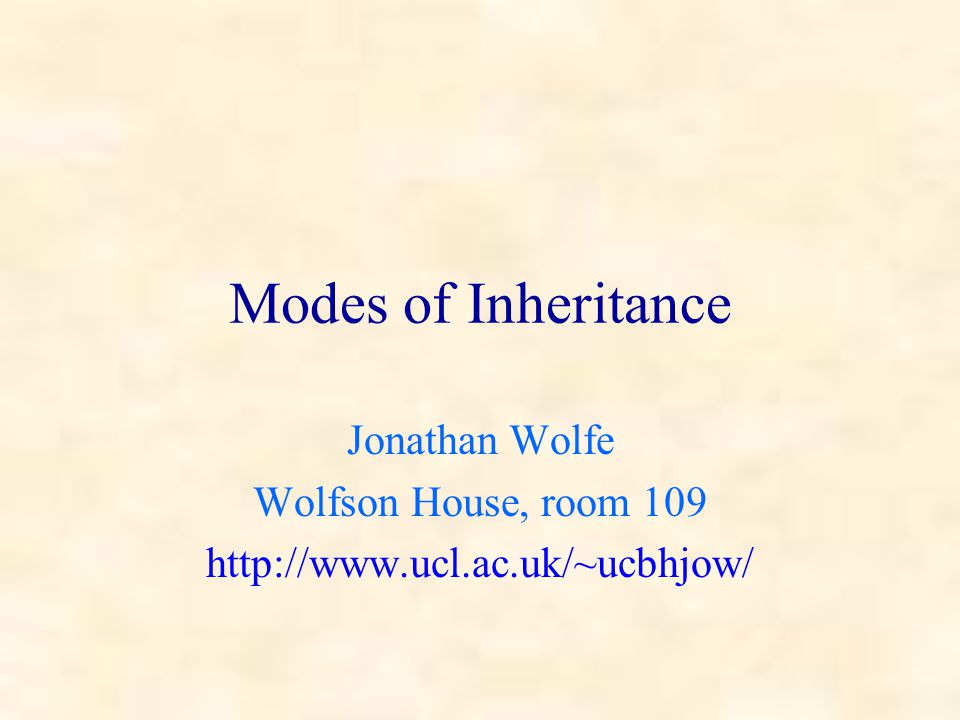 Modes of Inheritance Jonathan Wolfe Wolfson House, room 109 http://www.ucl.ac.uk/~ucbhjow/