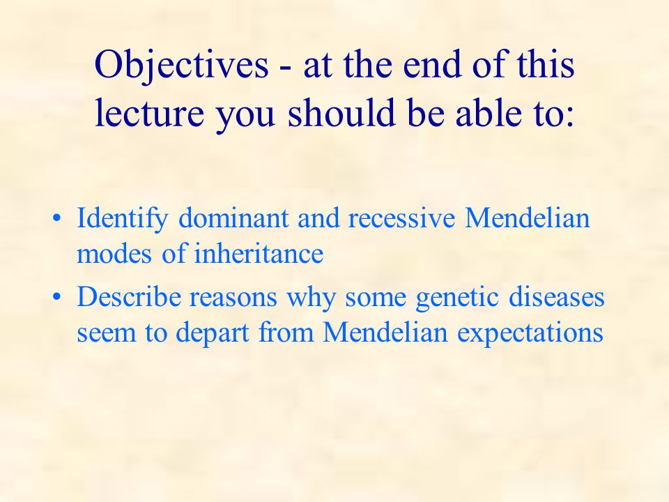 Objectives - at the end of this lecture you should be able to: Identify dominant and recessive Mendelian modes of inheritance Describe reasons why some genetic diseases seem to depart from Mendelian expectations