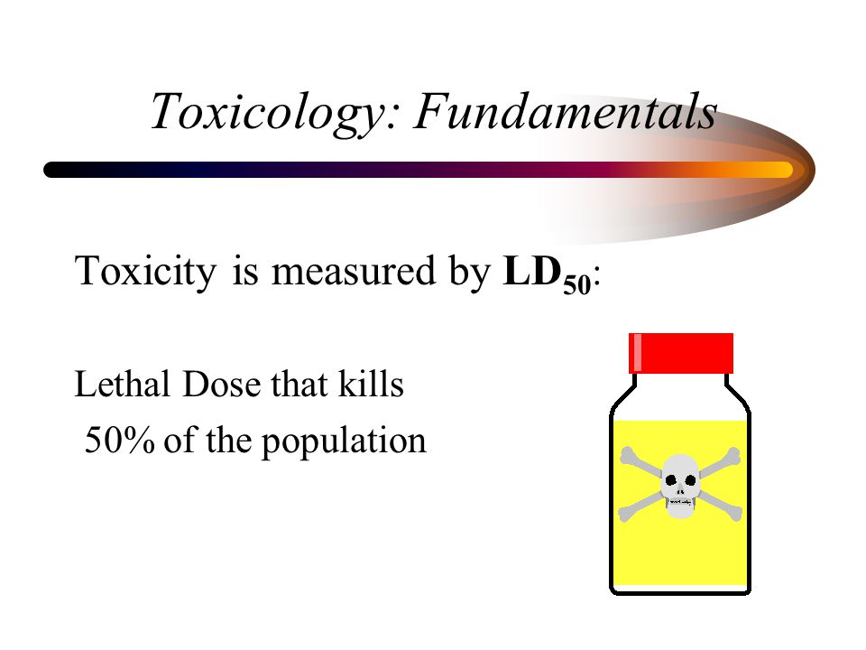 Toxicology: Fundamentals Toxicity is measured by LD 50 : Lethal Dose that kills 50% of the population