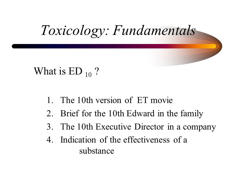 Toxicology: Fundamentals What is ED 10 ? 1. The 10th version of ET movie 2. Brief for the 10th Edward in the family 3. The 10th Executive Director in