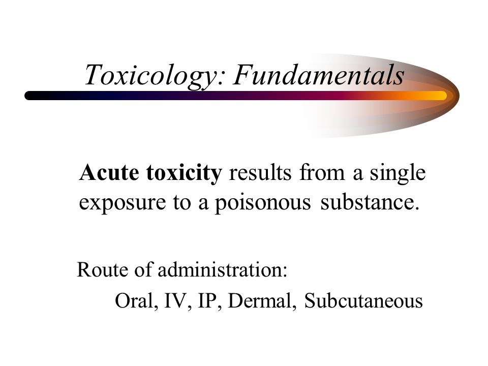 Toxicology: Fundamentals Acute toxicity results from a single exposure to a poisonous substance.