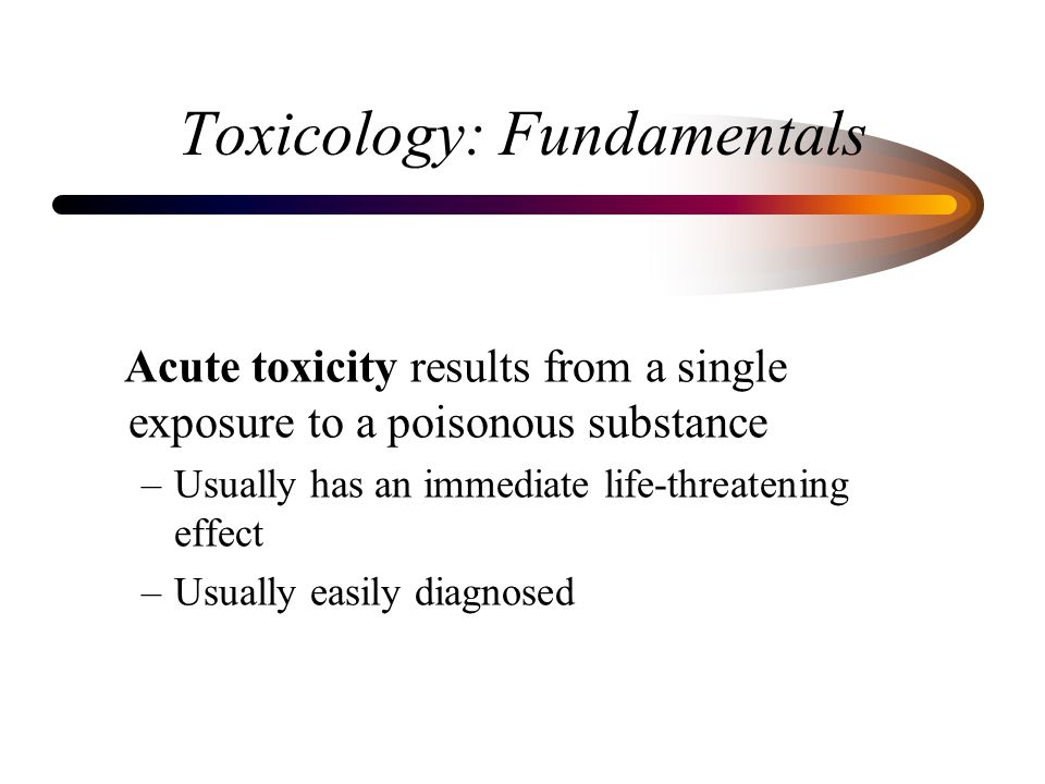 Toxicology: Fundamentals Acute toxicity results from a single exposure to a poisonous substance –Usually has an immediate life-threatening effect –Usually easily diagnosed