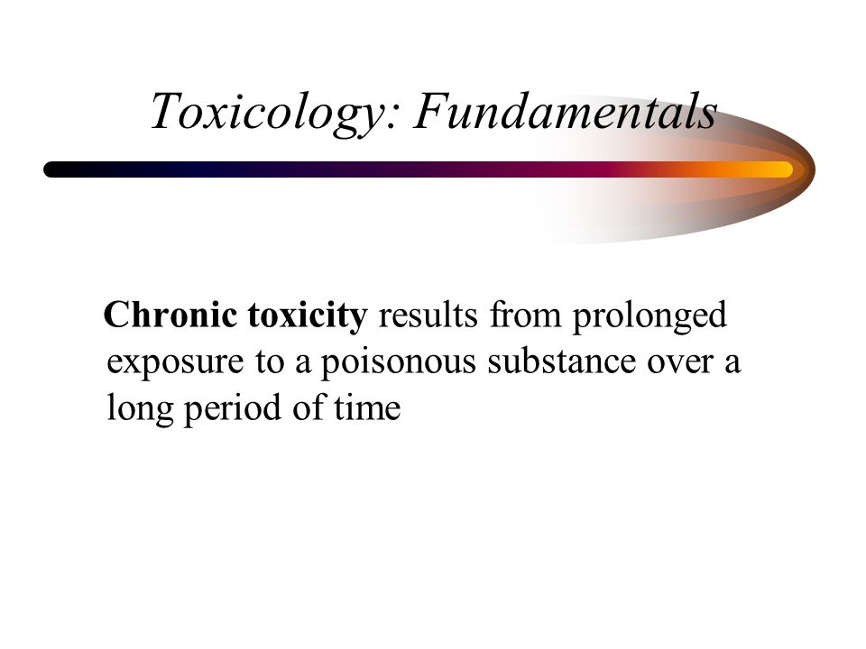 Toxicology: Fundamentals Chronic toxicity results from prolonged exposure to a poisonous substance over a long period of time