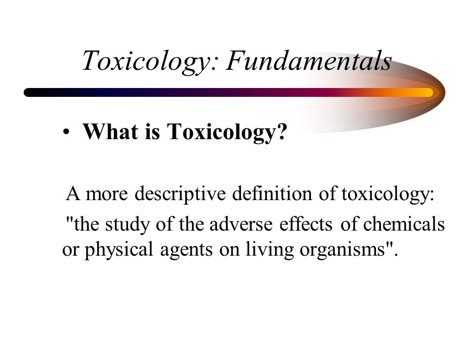 Toxicology: Fundamentals What is Toxicology? A more descriptive definition of toxicology: