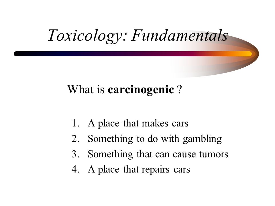 Toxicology: Fundamentals What is carcinogenic ? 1. A place that makes cars 2. Something to do with gambling 3. Something that can cause tumors 4. A pl