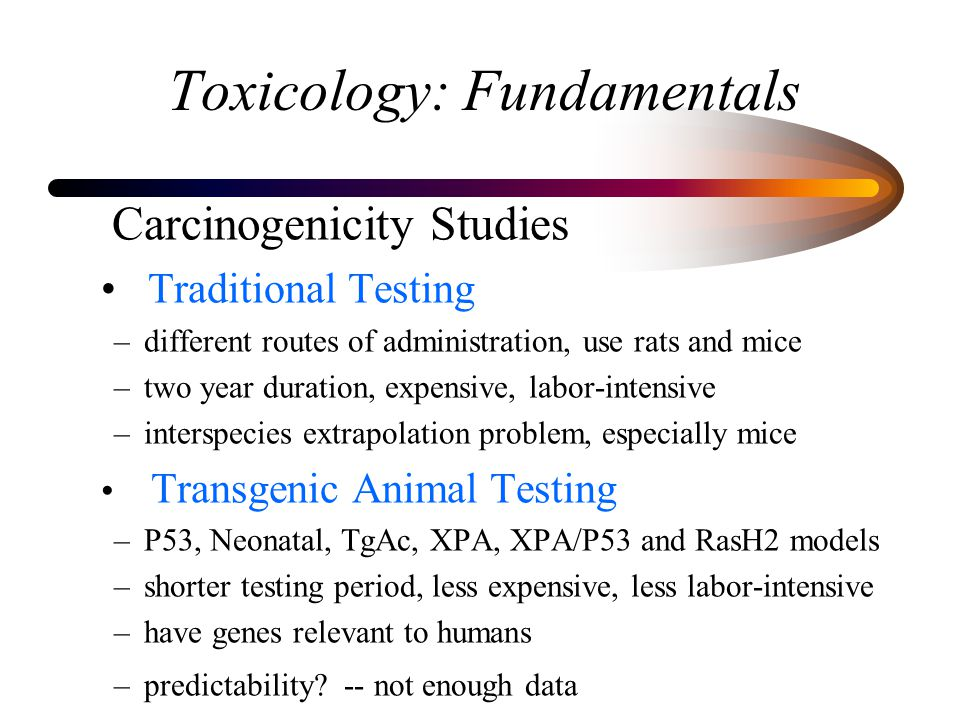 Toxicology: Fundamentals Carcinogenicity Studies Traditional Testing –different routes of administration, use rats and mice –two year duration, expens