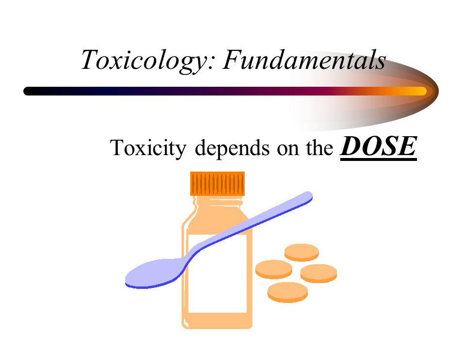 Toxicology: Fundamentals Toxicity depends on the DOSE