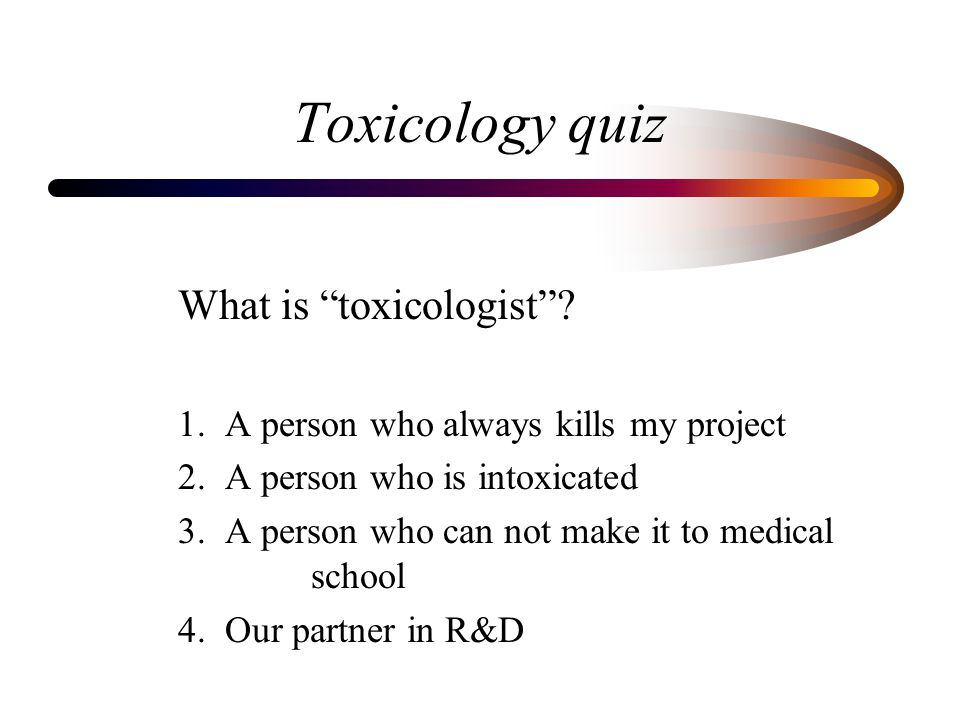 "Toxicology quiz What is ""toxicologist""? 1. A person who always kills my project 2. A person who is intoxicated 3. A person who can not make it to medi"