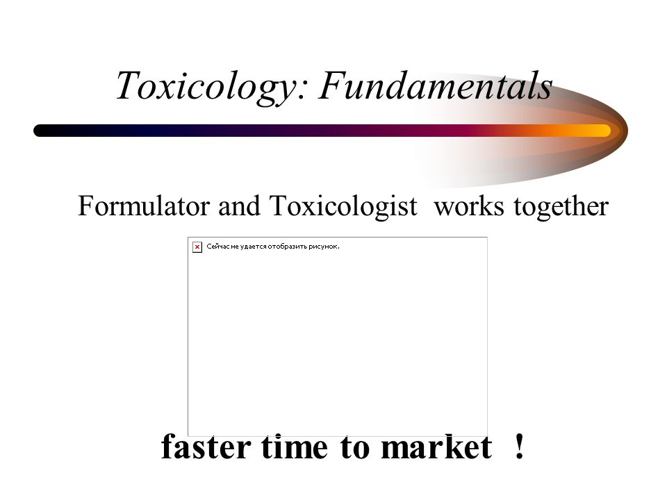 Toxicology: Fundamentals Formulator and Toxicologist works together faster time to market !