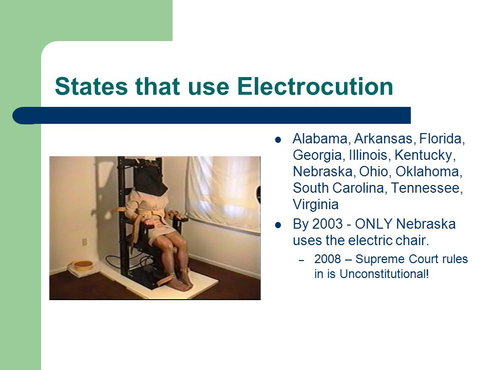 States that use Electrocution Alabama, Arkansas, Florida, Georgia, Illinois, Kentucky, Nebraska, Ohio, Oklahoma, South Carolina, Tennessee, Virginia By 2003 - ONLY Nebraska uses the electric chair.